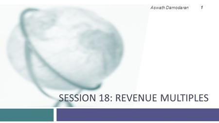 SESSION 18: REVENUE MULTIPLES Aswath Damodaran 1.