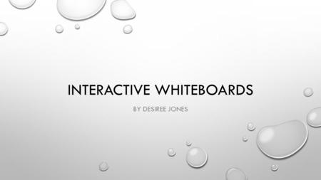 INTERACTIVE WHITEBOARDS BY DESIREE JONES. INTERACTIVE WHITEBOARDS ARE A NEW TECHNOLOGY THAT HAS GRADUALLY FOUND ITS WAY INTO CLASSROOMS. COMBINATION OF.