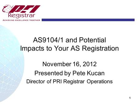 1111 AS9104/1 and Potential Impacts to Your AS Registration November 16, 2012 Presented by Pete Kucan Director of PRI Registrar Operations.