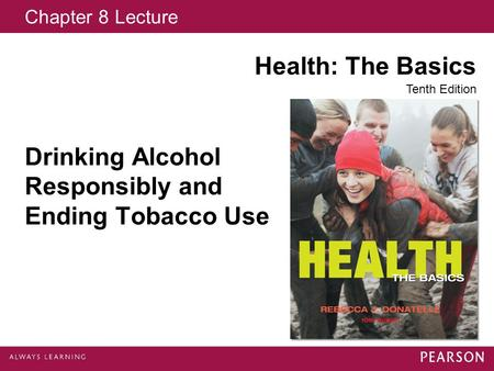 Chapter 8 Lecture Health: The Basics Tenth Edition Drinking Alcohol Responsibly and Ending Tobacco Use.