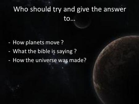 Who should try and give the answer to… -How planets move ? -What the bible is saying ? -How the universe was made?
