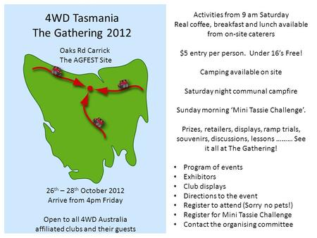4WD Tasmania The Gathering 2012 Oaks Rd Carrick The AGFEST Site 26 th – 28 th October 2012 Arrive from 4pm Friday Open to all 4WD Australia affiliated.