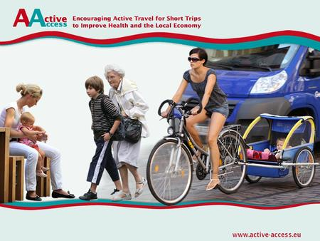 Www.active-access.eu. Main Objective The main objective of ACTIVE ACCESS is to increase the use of cycling but especially walking for short everyday trips.