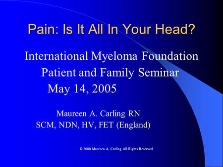 Pain: Is It All In Your Head? International Myeloma Foundation Patient and Family Seminar May 14, 2005 Maureen A. Carling RN SCM, NDN, HV, FET (England)