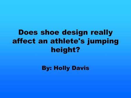 Does shoe design really affect an athlete's jumping height? By: Holly Davis.