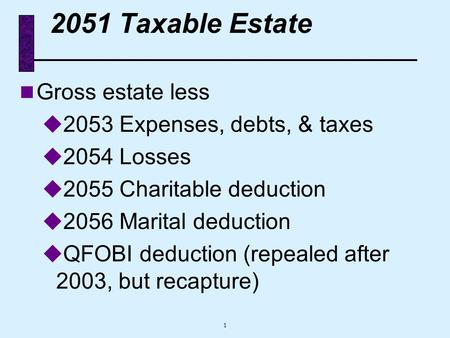1 2051 Taxable Estate n Gross estate less u 2053 Expenses, debts, & taxes u 2054 Losses u 2055 Charitable deduction u 2056 Marital deduction u QFOBI deduction.