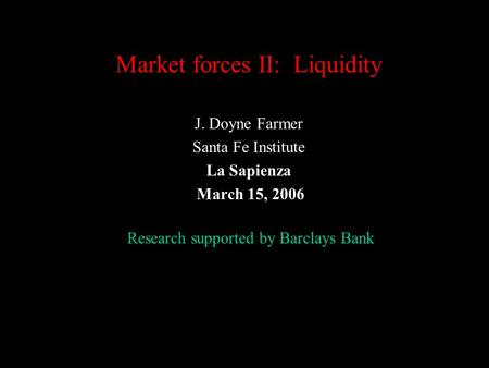 Market forces II: Liquidity J. Doyne Farmer Santa Fe Institute La Sapienza March 15, 2006 Research supported by Barclays Bank.