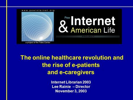 The online healthcare revolution and the rise of e-patients and e-caregivers Internet Librarian 2003 Lee Rainie – Director November 3, 2003.