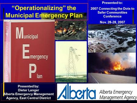 """Operationalizing"" the Municipal Emergency Plan Presented to: 2007 Connecting the Dots to Safer Communities Conference Nov. 26-28, 2007 Presented by: Dieter."