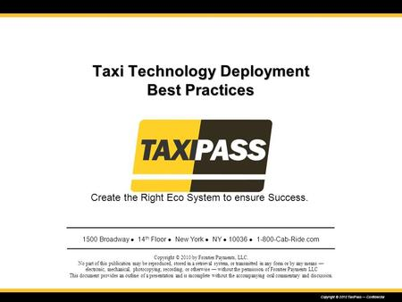Copyright © 2010 TaxiPass — Confidential Taxi Technology Deployment Best Practices Copyright © 2010 by Frontier Payments, LLC. No part of this publication.