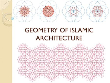 GEOMETRY OF ISLAMIC ARCHITECTURE INTRODUCTION Four types of ornamentation can be found in Islamic art: o calligraphy, o figural forms (human and animal),