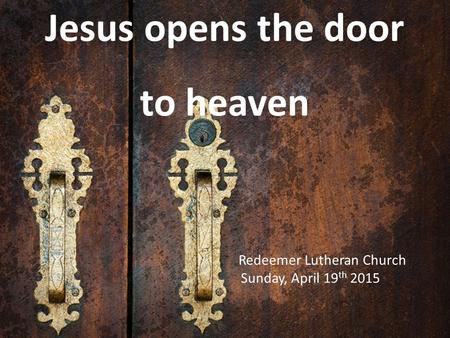 Jesus opens the door to heaven Redeemer Lutheran Church Sunday, April 19 th 2015.