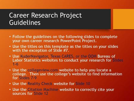Career Research Project Guidelines Follow the guidelines on the following slides to complete your own career research PowerPoint Project. Use the titles.