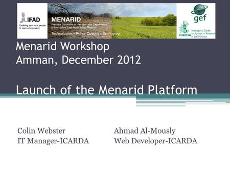 Menarid Workshop Amman, December 2012 Launch of the Menarid Platform Colin Webster IT Manager-ICARDA Ahmad Al-Mously Web Developer-ICARDA.