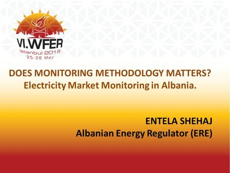 ENTELA SHEHAJ Albanian Energy Regulator (ERE) DOES MONITORING METHODOLOGY MATTERS? Electricity Market Monitoring in Albania.