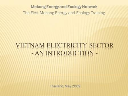 Thailand, May 2009 Mekong Energy and Ecology Network The First Mekong Energy and Ecology Training.