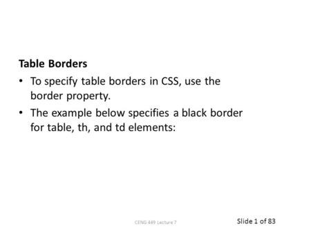 Slide 1 of 83 Table Borders To specify table borders in CSS, use the border property. The example below specifies a black border for table, th, and td.