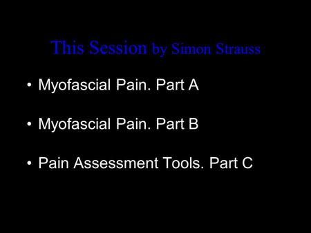 This Session by Simon Strauss Myofascial Pain. Part A Myofascial Pain. Part B Pain Assessment Tools. Part C.