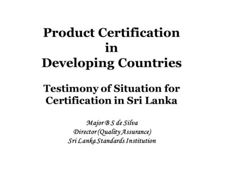Product Certification in Developing Countries Testimony of Situation for Certification in Sri Lanka Major B S de Silva Director (Quality Assurance) Sri.