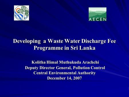 Developing a Waste Water Discharge Fee Programme in Sri Lanka Kolitha Himal Muthukuda Arachchi Deputy Director General, Pollution Control Central Environmental.