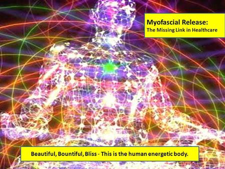 Myofascial Release: The Missing Link in Healthcare Beautiful, Bountiful, Bliss - This is the human energetic body.