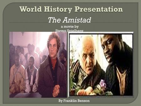 The Amistad a movie by Steven Spielberg By Franklin Benson.