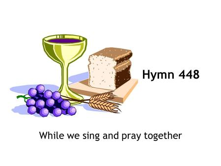 While we sing and pray together Hymn 448. 1 While we sing and pray together, joining as a family in an ancient form of worship to express our unity, we.