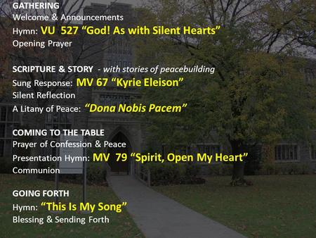 "GATHERING Welcome & Announcements Hymn: VU 527 ""God! As with Silent Hearts"" Opening Prayer SCRIPTURE & STORY - with stories of peacebuilding Sung Response:"