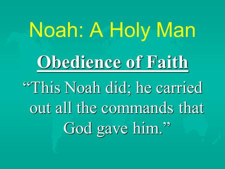 "Noah: A Holy Man Obedience of Faith ""This Noah did; he carried out all the commands that God gave him."""
