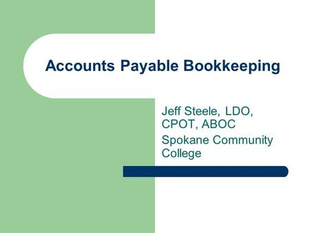 Accounts Payable Bookkeeping Jeff Steele, LDO, CPOT, ABOC Spokane Community College.