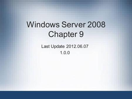 Windows Server 2008 Chapter 9 Last Update 2012.06.07 1.0.0.