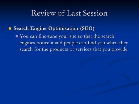 Review of Last Session Search Engine Optimisation (SEO) Search Engine Optimisation (SEO) You can fine-tune your site so that the search engines notice.