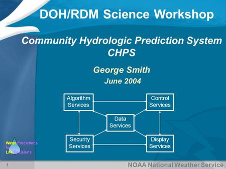 NOAA National Weather Service Water Predictions for Life Decisions DOH/RDM Science Workshop 1 Community Hydrologic Prediction System CHPS George Smith.