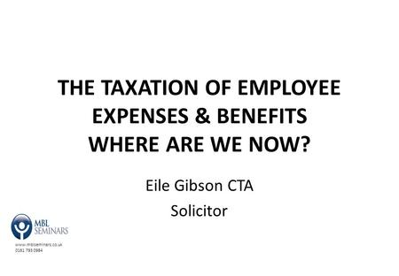 Www.mblseminars.co.uk 0161 793 0984 THE TAXATION OF EMPLOYEE EXPENSES & BENEFITS WHERE ARE WE NOW? Eile Gibson CTA Solicitor.