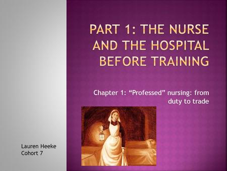 "Chapter 1: ""Professed"" nursing: from duty to trade Lauren Heeke Cohort 7."