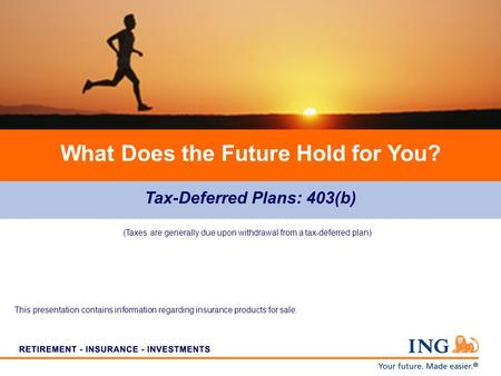 Tax-Deferred Plans: 403(b) What Does the Future Hold for You? (Taxes are generally due upon withdrawal from a tax-deferred plan) This presentation contains.