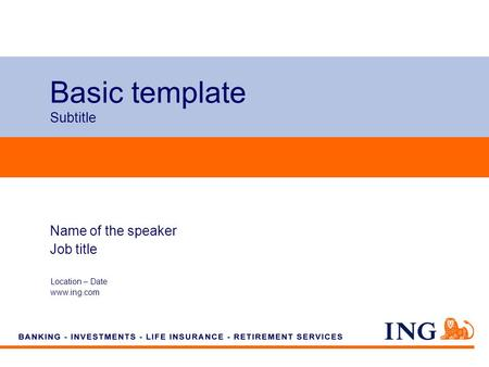 Do not put content on the brand signature area Basic template Subtitle Location – Date www.ing.com Name of the speaker Job title.