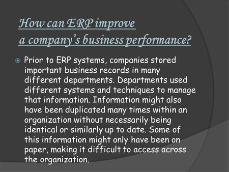 How can ERP improve a company's business performance?  Prior to ERP systems, companies stored important business records in many different departments.