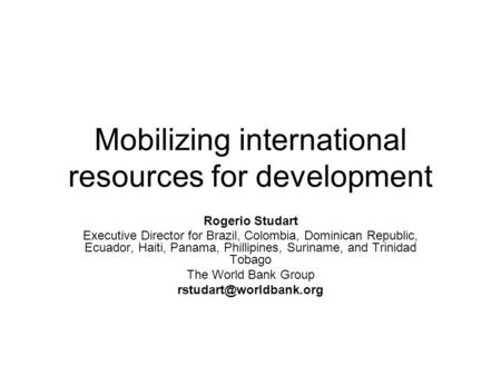 Mobilizing international resources for development Rogerio Studart Executive Director for Brazil, Colombia, Dominican Republic, Ecuador, Haiti, Panama,