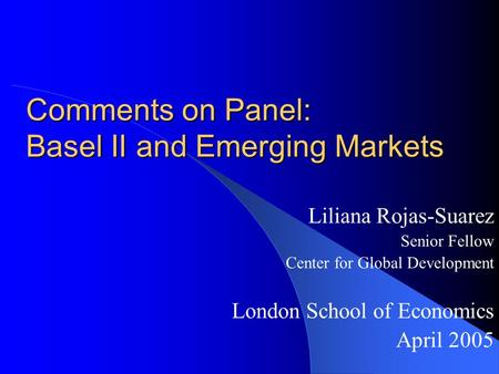 Comments on Panel: Basel II and Emerging Markets Liliana Rojas-Suarez Senior Fellow Center for Global Development London School of Economics April 2005.