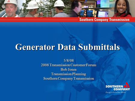 Generator Data Submittals 5/8/08 2008 Transmission Customer Forum Bob Jones Transmission Planning Southern Company Transmission 5/8/08 2008 Transmission.