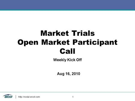 1 Market Trials Open Market Participant Call Weekly Kick Off Aug 16, 2010.
