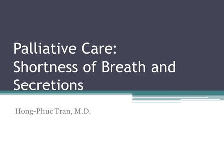 Palliative Care: Shortness of Breath and Secretions Hong-Phuc Tran, M.D.
