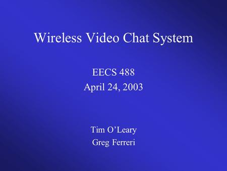Wireless Video Chat System EECS 488 April 24, 2003 Tim O'Leary Greg Ferreri.