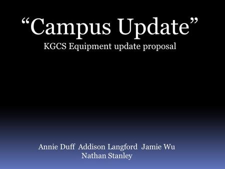 """Campus Update"" KGCS Equipment update proposal Annie Duff Addison Langford Jamie Wu Nathan Stanley."