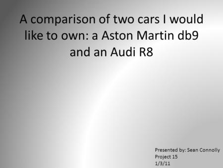 A comparison of two cars I would like to own: a Aston Martin db9 and an Audi R8 Presented by: Sean Connolly Project 15 1/3/11.