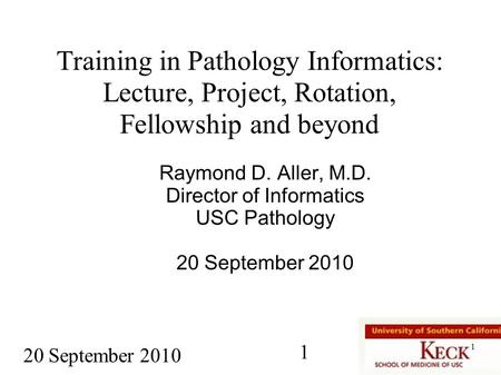 1 20 September 2010 1 Training in Pathology Informatics: Lecture, Project, <strong>Rotation</strong>, Fellowship <strong>and</strong> beyond Raymond D. Aller, M.D. Director of Informatics.