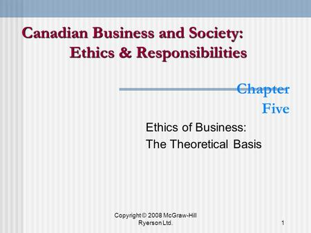 Copyright © 2008 McGraw-Hill Ryerson Ltd.1 Chapter Five Ethics of Business: The Theoretical Basis Canadian Business and Society: Ethics & Responsibilities.