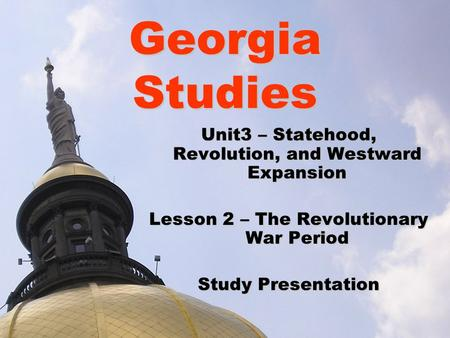 Georgia Studies Unit3 – Statehood, Revolution, and Westward Expansion Lesson 2 – The Revolutionary War Period Study Presentation.