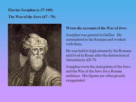 Flavius Josephus (c.37-100) The War of the Jews (67 –70) Wrote the account of the War of Jews Josephus was general in Galilee. He surrendered to the Romans.